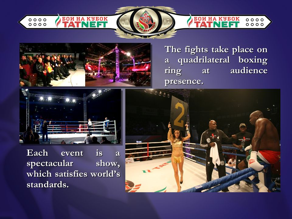 The fights take place on a quadrilateral boxing ring at audience presence.