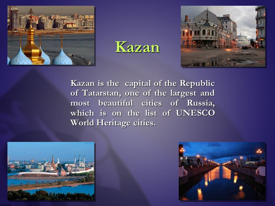 Kazan Kazan is the capital of the Republic of Tatarstan, one of the largest and most beautiful cities of Russia, which is on the list of UNESCO World Heritage cities.