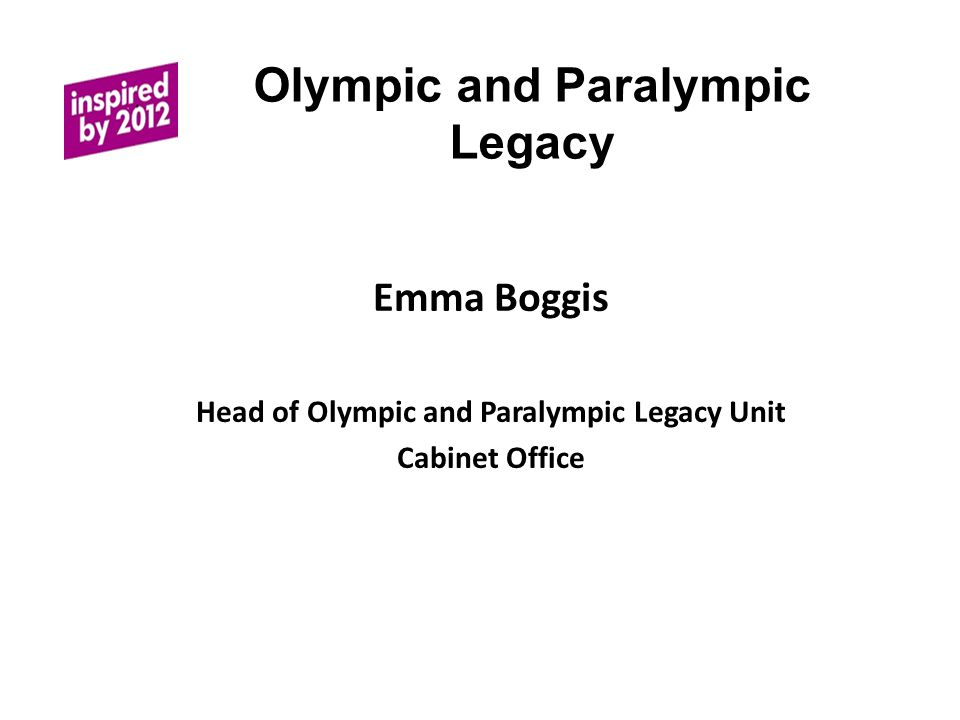 Olympic and Paralympic Legacy Emma Boggis Head of Olympic and Paralympic Legacy Unit Cabinet Office