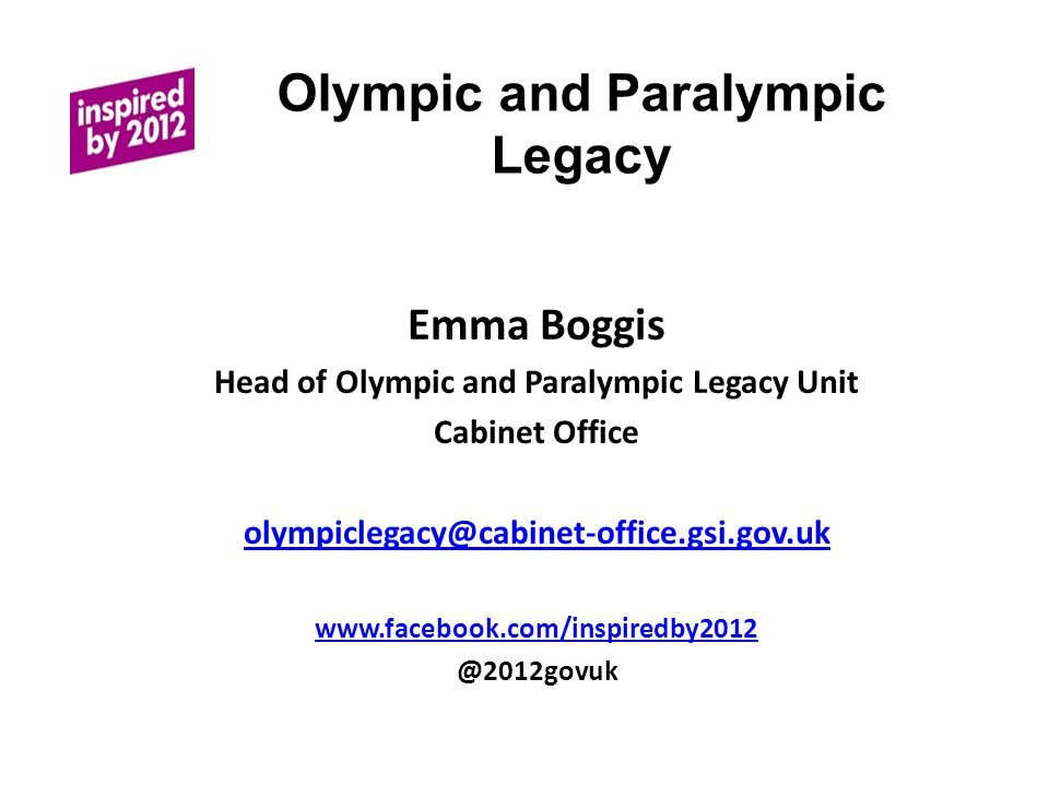 Olympic and Paralympic Legacy Emma Boggis Head of Olympic and Paralympic Legacy Unit Cabinet Office olympiclegacy@cabinet-office.gsi.gov.uk www.facebook.com/inspiredby2012 @2012govuk