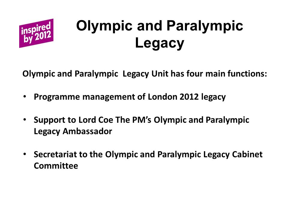 Olympic and Paralympic Legacy The Olympic and Paralympic Legacy Unit has four main functions: Programme management of London 2012 legacy Support to Lord Coe The PMs Olympic and Paralympic Legacy Ambassador Secretariat to the Olympic and Paralympic Legacy Cabinet Committee
