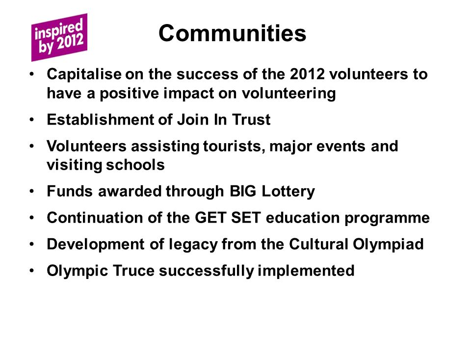 Communities Capitalise on the success of the 2012 volunteers to have a positive impact on volunteering Establishment of Join In Trust Volunteers assisting tourists, major events and visiting schools Funds awarded through BIG Lottery Continuation of the GET SET education programme Development of legacy from the Cultural Olympiad Olympic Truce successfully implemented