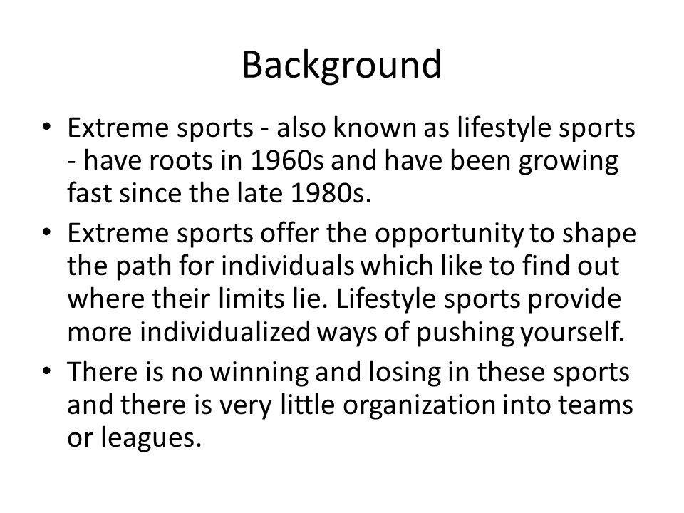 Background Extreme sports - also known as lifestyle sports - have roots in 1960s and have been growing fast since the late 1980s.