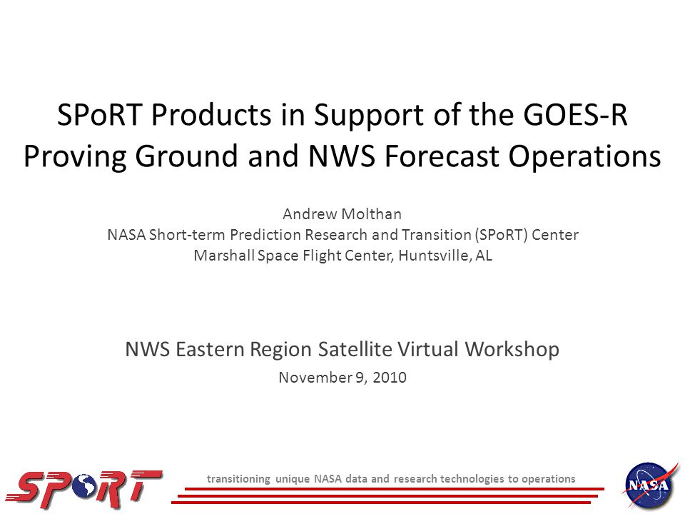 SPoRT Products in Support of the GOES-R Proving Ground and NWS Forecast Operations Andrew Molthan NASA Short-term Prediction Research and Transition (SPoRT) Center Marshall Space Flight Center, Huntsville, AL NWS Eastern Region Satellite Virtual Workshop November 9, 2010 transitioning unique NASA data and research technologies to operations