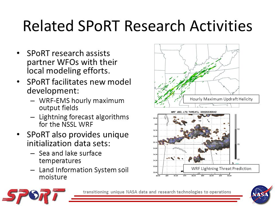transitioning unique NASA data and research technologies to operations Related SPoRT Research Activities SPoRT research assists partner WFOs with their local modeling efforts.