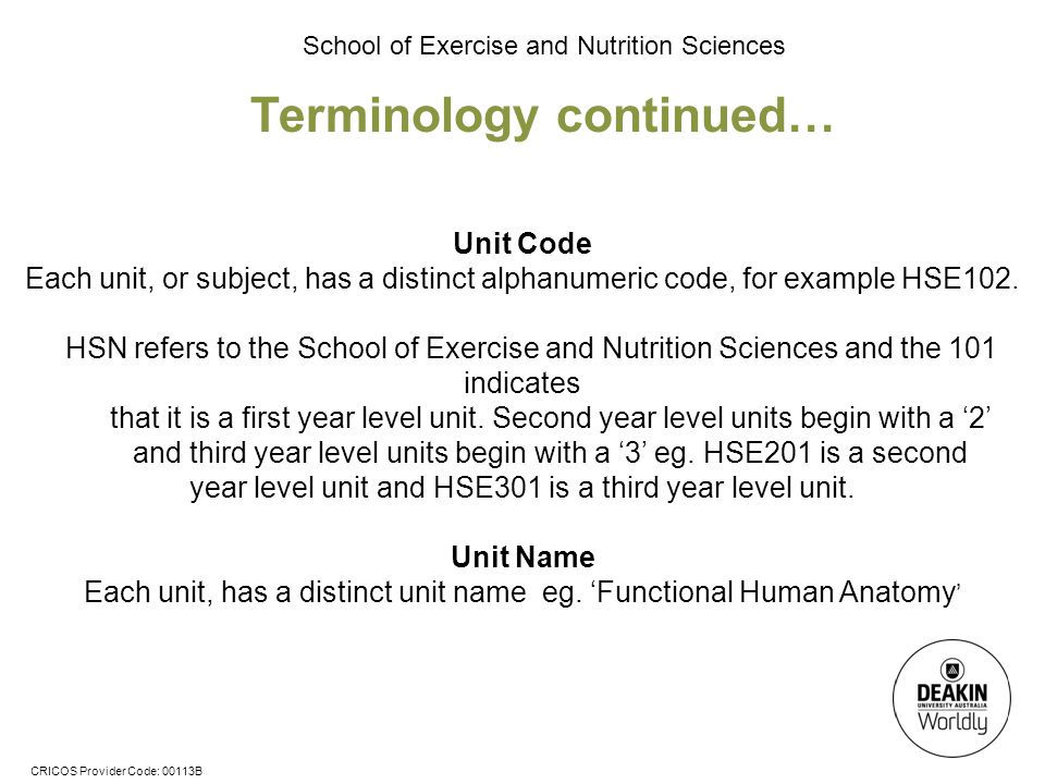 CRICOS Provider Code: 00113B School of Exercise and Nutrition Sciences Terminology continued… Unit Code Each unit, or subject, has a distinct alphanumeric code, for example HSE102.