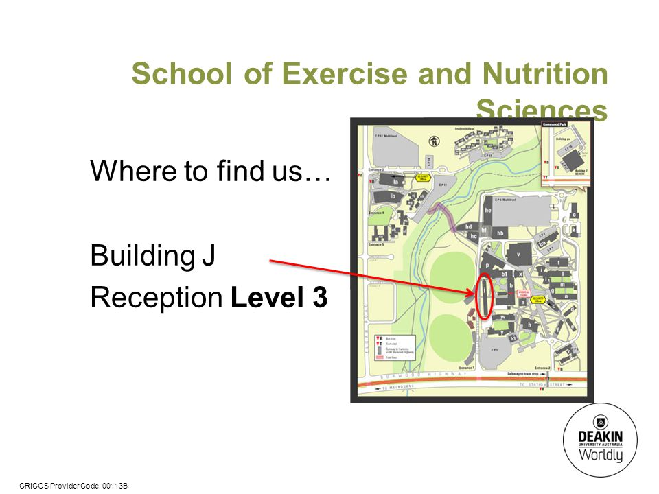 CRICOS Provider Code: 00113B School of Exercise and Nutrition Sciences Where to find us… Building J Reception Level 3