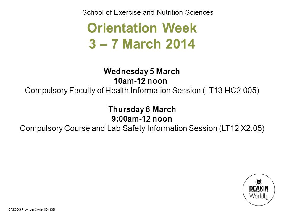 CRICOS Provider Code: 00113B School of Exercise and Nutrition Sciences Wednesday 5 March 10am-12 noon Compulsory Faculty of Health Information Session (LT13 HC2.005) Thursday 6 March 9:00am-12 noon Compulsory Course and Lab Safety Information Session (LT12 X2.05) Orientation Week 3 – 7 March 2014