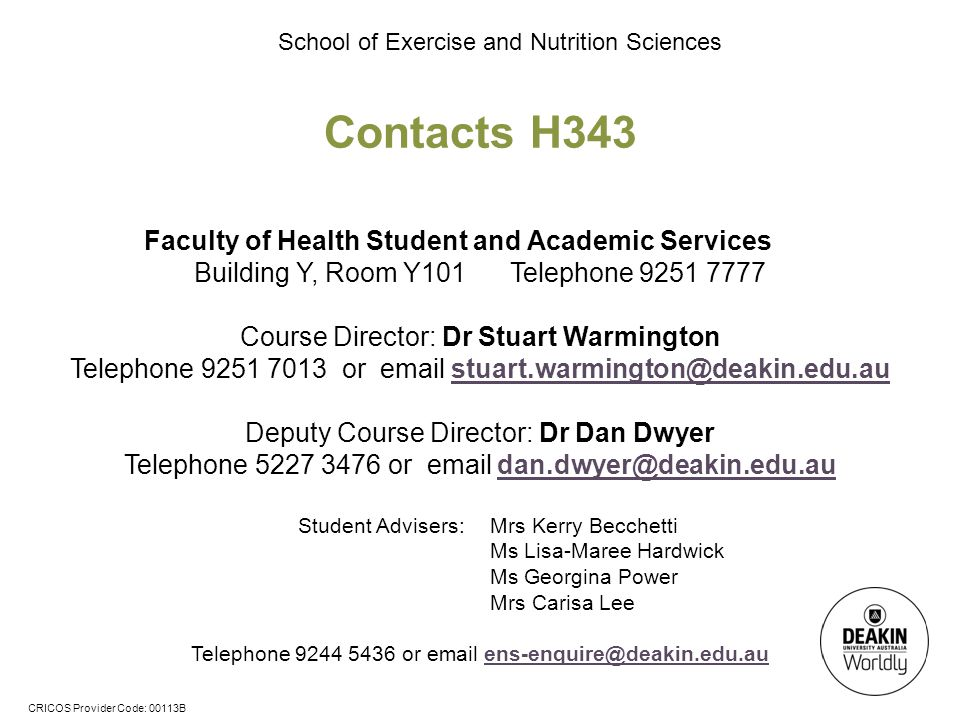 CRICOS Provider Code: 00113B School of Exercise and Nutrition Sciences Contacts H343 Faculty of Health Student and Academic Services Building Y, Room Y101 Telephone 9251 7777 Course Director: Dr Stuart Warmington Telephone 9251 7013 or email stuart.warmington@deakin.edu.austuart.warmington@deakin.edu.au Deputy Course Director: Dr Dan Dwyer Telephone 5227 3476 or email dan.dwyer@deakin.edu.audan.dwyer@deakin.edu.au Student Advisers: Mrs Kerry Becchetti Ms Lisa-Maree Hardwick Ms Georgina Power Mrs Carisa Lee Telephone 9244 5436 or email ens-enquire@deakin.edu.auens-enquire@deakin.edu.au