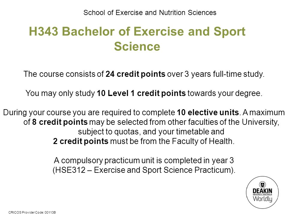 CRICOS Provider Code: 00113B School of Exercise and Nutrition Sciences H343 Bachelor of Exercise and Sport Science The course consists of 24 credit points over 3 years full-time study.