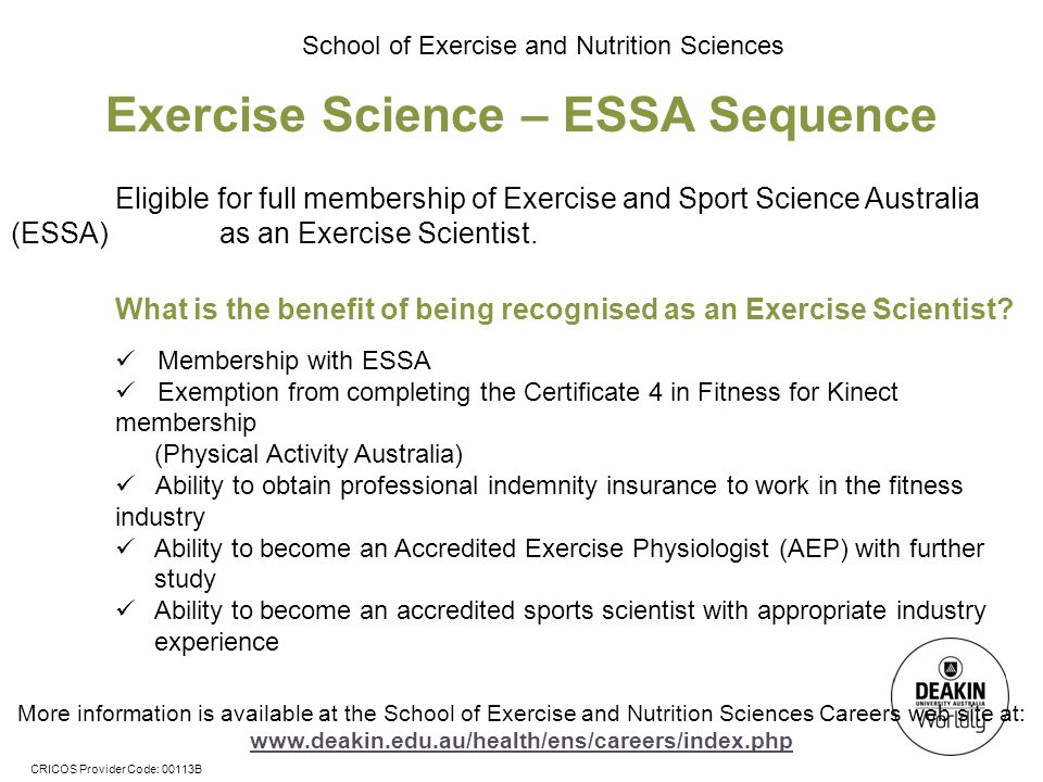CRICOS Provider Code: 00113B School of Exercise and Nutrition Sciences Exercise Science – ESSA Sequence Eligible for full membership of Exercise and Sport Science Australia (ESSA) as an Exercise Scientist.