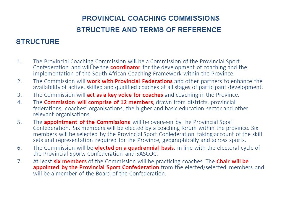1.The Provincial Coaching Commission will be a Commission of the Provincial Sport Confederation and will be the coordinator for the development of coaching and the implementation of the South African Coaching Framework within the Province.