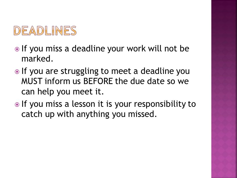 If you miss a deadline your work will not be marked.