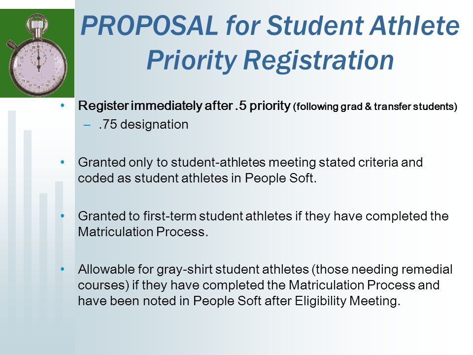 PROPOSAL for Student Athlete Priority Registration Register immediately after.5 priority (following grad & transfer students) –.75 designation Granted only to student-athletes meeting stated criteria and coded as student athletes in People Soft.