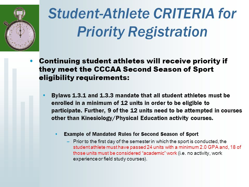 Student-Athlete CRITERIA for Priority Registration Continuing student athletes will receive priority if they meet the CCCAA Second Season of Sport eligibility requirements: Bylaws 1.3.1 and 1.3.3 mandate that all student athletes must be enrolled in a minimum of 12 units in order to be eligible to participate.