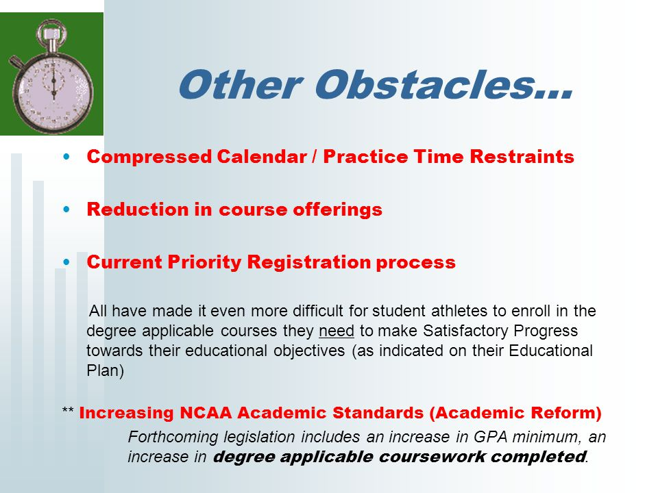 Other Obstacles… Compressed Calendar / Practice Time Restraints Reduction in course offerings Current Priority Registration process All have made it even more difficult for student athletes to enroll in the degree applicable courses they need to make Satisfactory Progress towards their educational objectives (as indicated on their Educational Plan) ** Increasing NCAA Academic Standards (Academic Reform) Forthcoming legislation includes an increase in GPA minimum, an increase in degree applicable coursework completed.