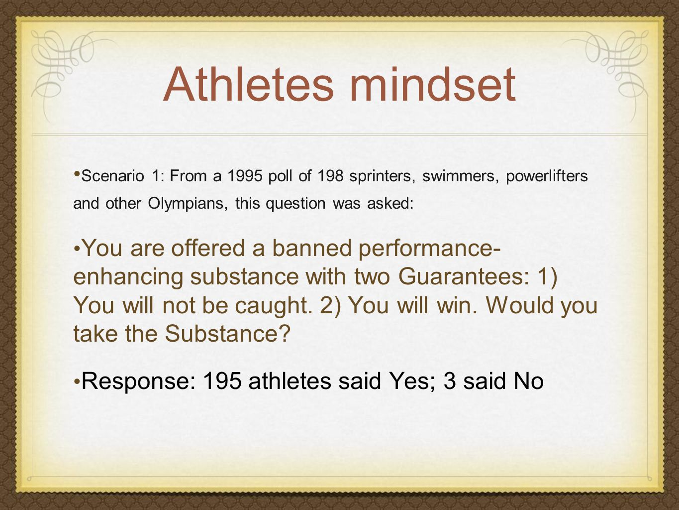 Athletes mindset Scenario 1: From a 1995 poll of 198 sprinters, swimmers, powerlifters and other Olympians, this question was asked: You are offered a banned performance- enhancing substance with two Guarantees: 1) You will not be caught.