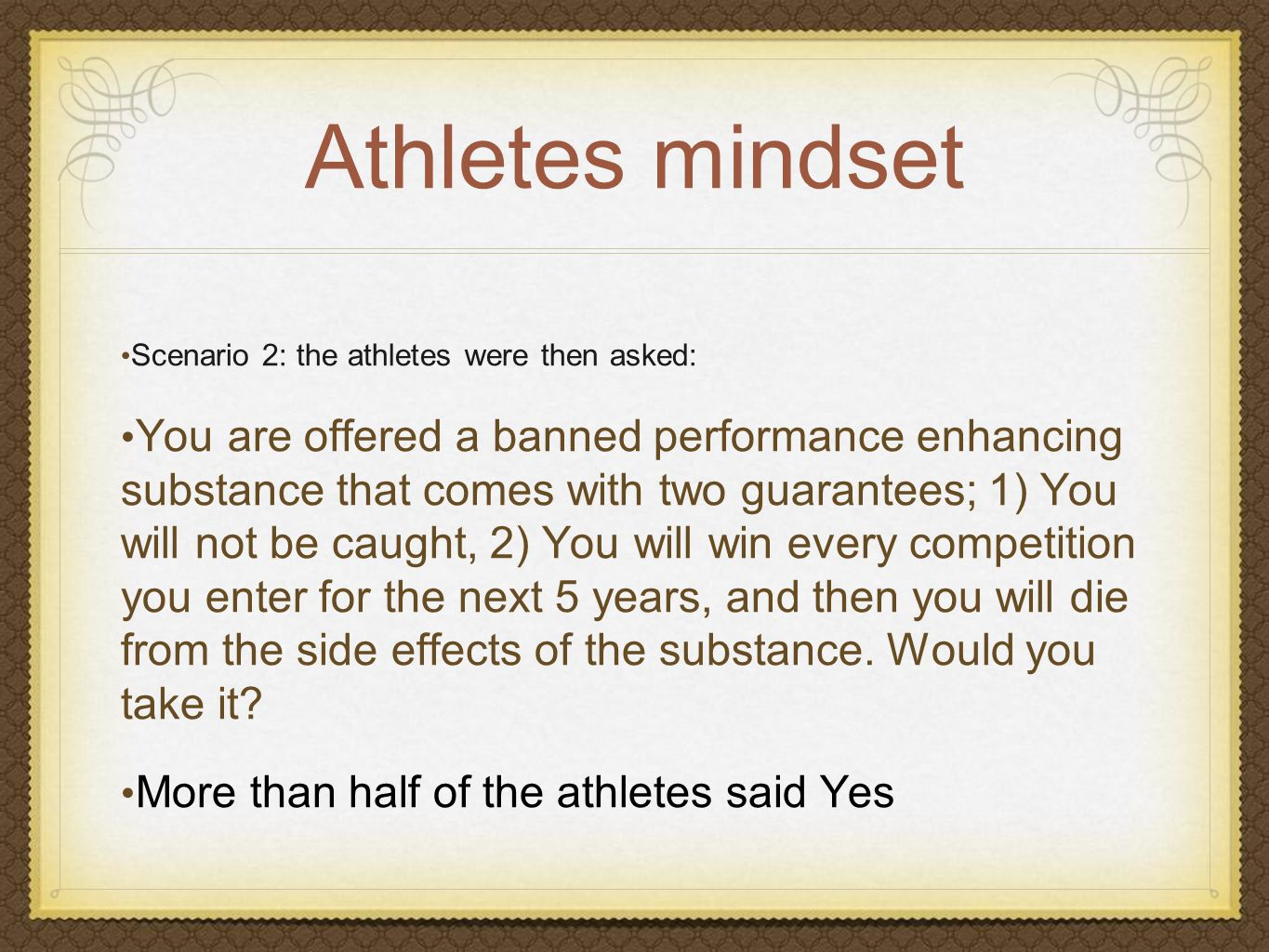 Athletes mindset Scenario 2: the athletes were then asked: You are offered a banned performance enhancing substance that comes with two guarantees; 1) You will not be caught, 2) You will win every competition you enter for the next 5 years, and then you will die from the side effects of the substance.