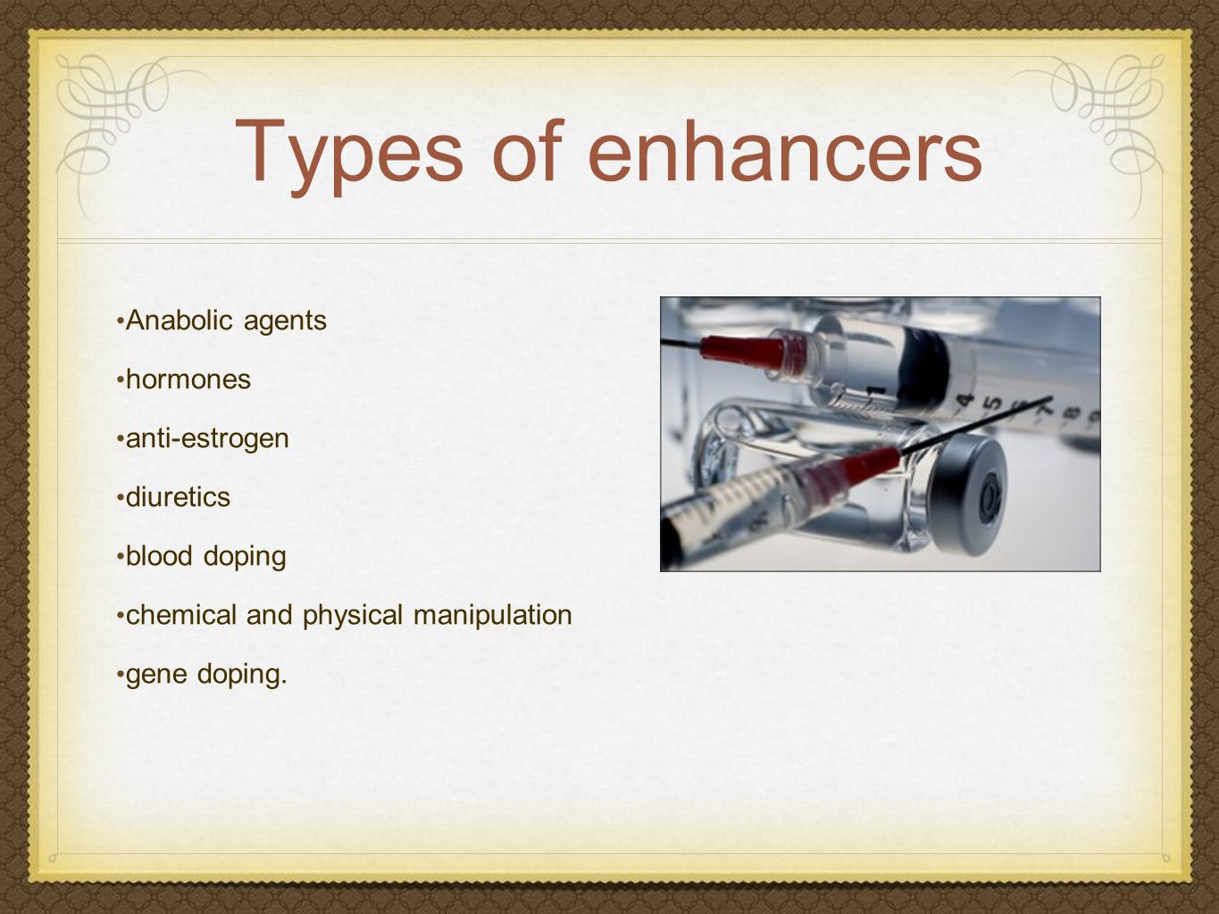 Types of enhancers Anabolic agents hormones anti-estrogen diuretics blood doping chemical and physical manipulation gene doping.