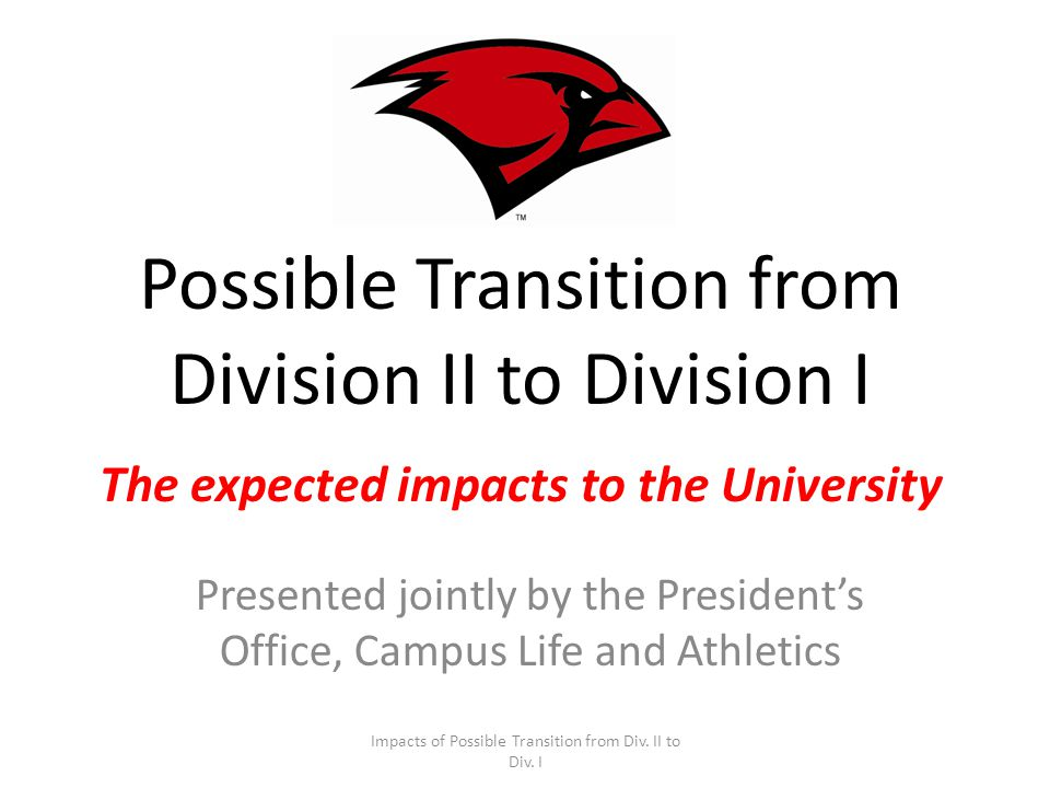 Possible Transition from Division II to Division I The expected impacts to the University Presented jointly by the Presidents Office, Campus Life and Athletics Impacts of Possible Transition from Div.