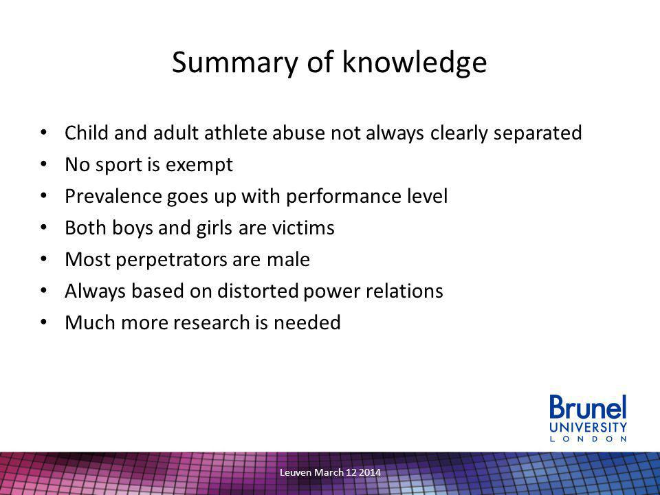 Summary of knowledge Child and adult athlete abuse not always clearly separated No sport is exempt Prevalence goes up with performance level Both boys and girls are victims Most perpetrators are male Always based on distorted power relations Much more research is needed Leuven March 12 2014