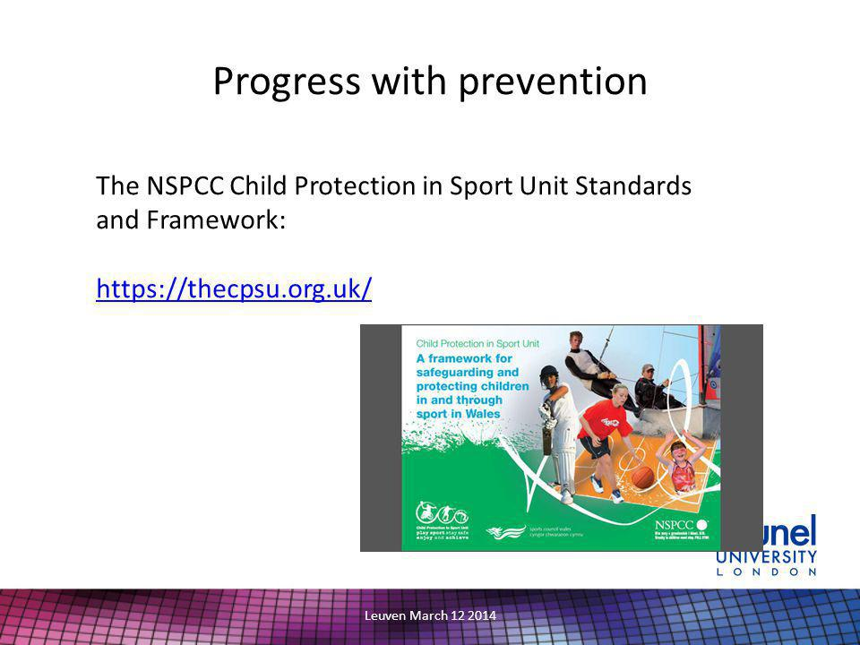 Progress with prevention Leuven March 12 2014 The NSPCC Child Protection in Sport Unit Standards and Framework: https://thecpsu.org.uk/