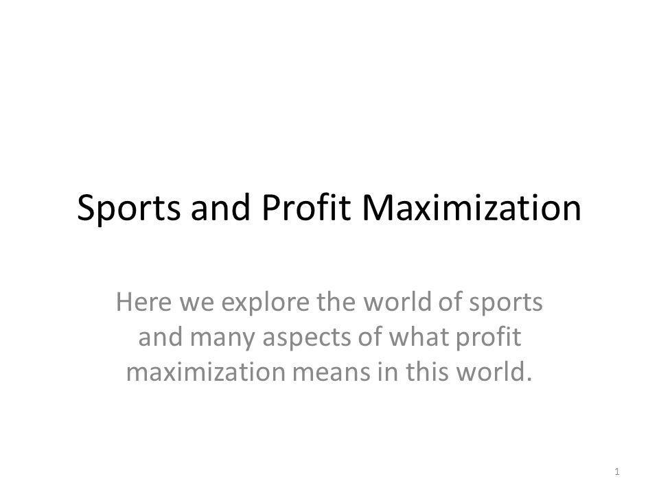 Sports and Profit Maximization Here we explore the world of sports and many aspects of what profit maximization means in this world.