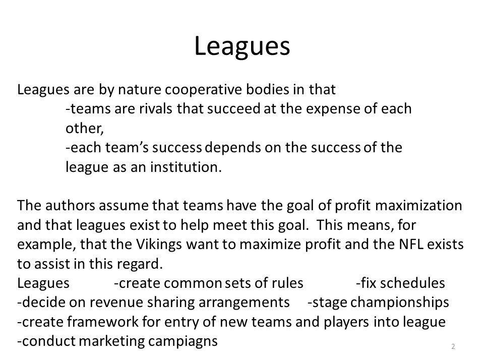 Leagues Leagues are by nature cooperative bodies in that -teams are rivals that succeed at the expense of each other, -each teams success depends on the success of the league as an institution.