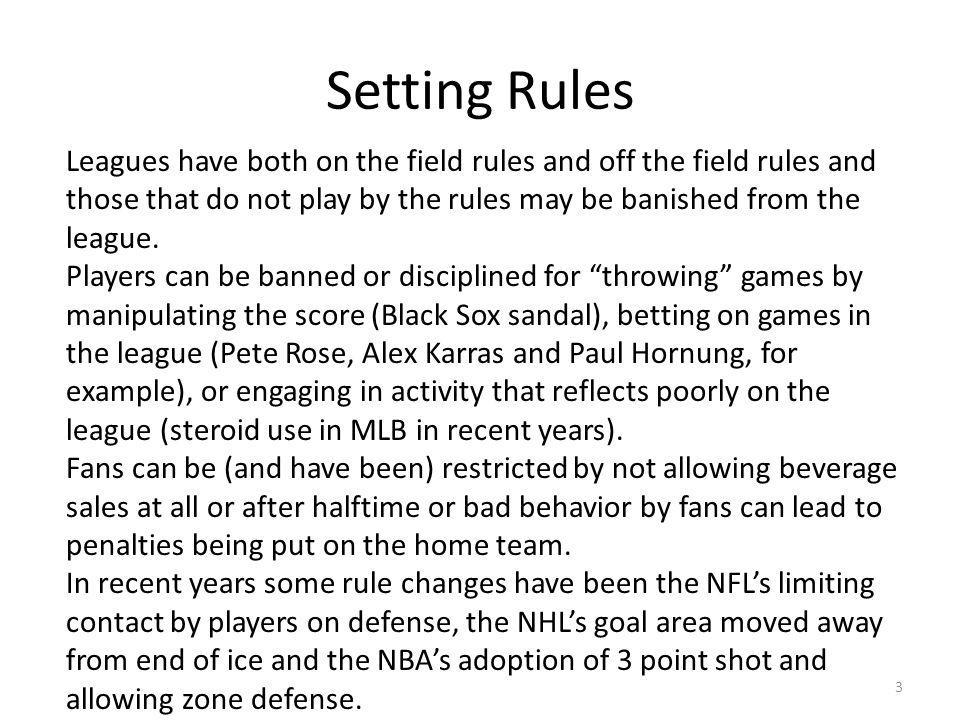 Setting Rules 3 Leagues have both on the field rules and off the field rules and those that do not play by the rules may be banished from the league.