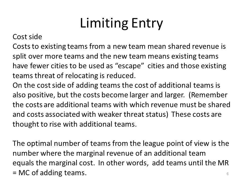 Limiting Entry 6 Cost side Costs to existing teams from a new team mean shared revenue is split over more teams and the new team means existing teams have fewer cities to be used as escape cities and those existing teams threat of relocating is reduced.