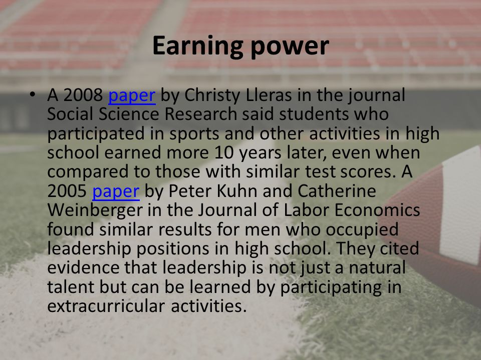Earning power A 2008 paper by Christy Lleras in the journal Social Science Research said students who participated in sports and other activities in high school earned more 10 years later, even when compared to those with similar test scores.