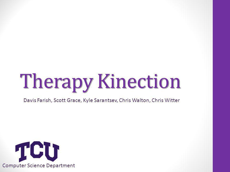 Therapy Kinection Computer Science Department Davis Farish, Scott Grace, Kyle Sarantsev, Chris Walton, Chris Witter