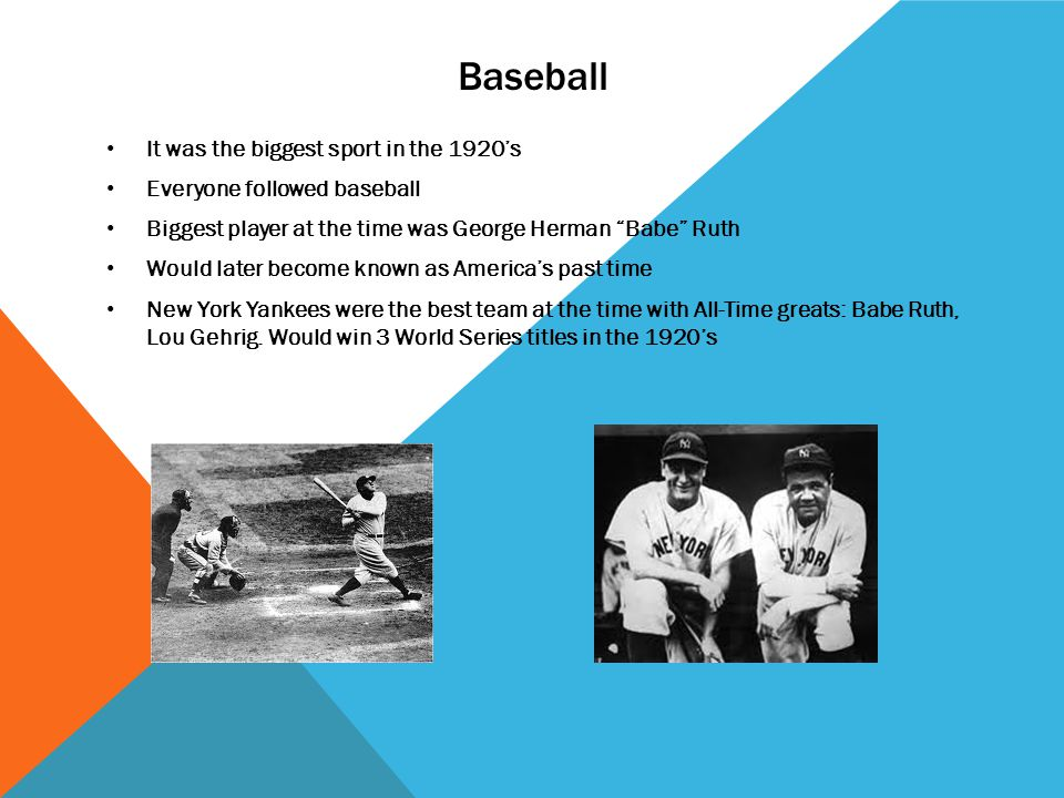 Baseball It was the biggest sport in the 1920s Everyone followed baseball Biggest player at the time was George Herman Babe Ruth Would later become known as Americas past time New York Yankees were the best team at the time with All-Time greats: Babe Ruth, Lou Gehrig.