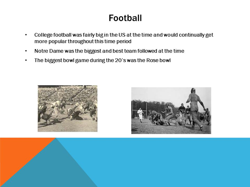 Football College football was fairly big in the US at the time and would continually get more popular throughout this time period Notre Dame was the biggest and best team followed at the time The biggest bowl game during the 20s was the Rose bowl