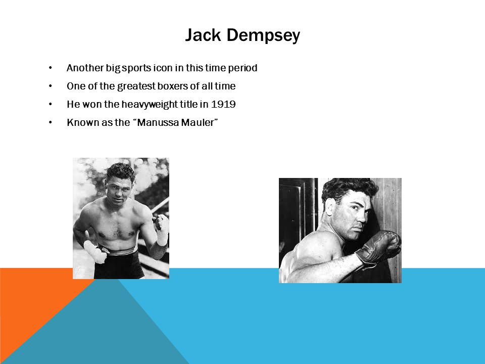 Jack Dempsey Another big sports icon in this time period One of the greatest boxers of all time He won the heavyweight title in 1919 Known as the Manussa Mauler