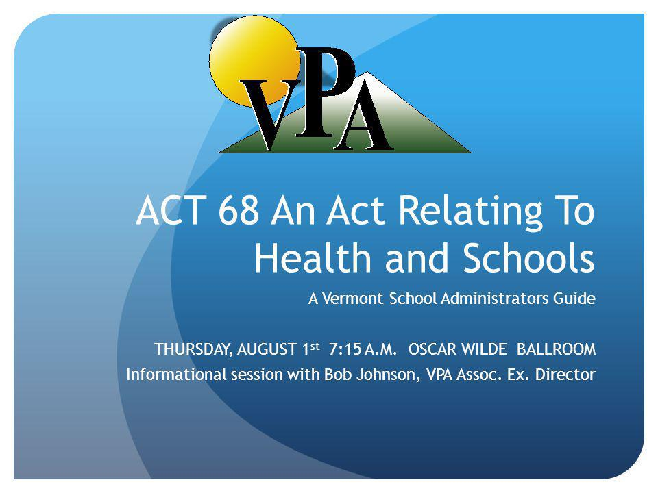 ACT 68 An Act Relating To Health and Schools A Vermont School Administrators Guide THURSDAY, AUGUST 1 st 7:15 A.M.