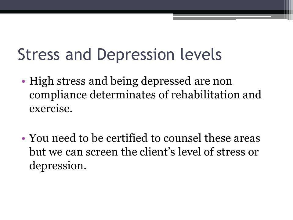 Stress and Depression levels High stress and being depressed are non compliance determinates of rehabilitation and exercise.