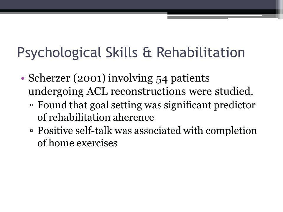 Psychological Skills & Rehabilitation Scherzer (2001) involving 54 patients undergoing ACL reconstructions were studied.