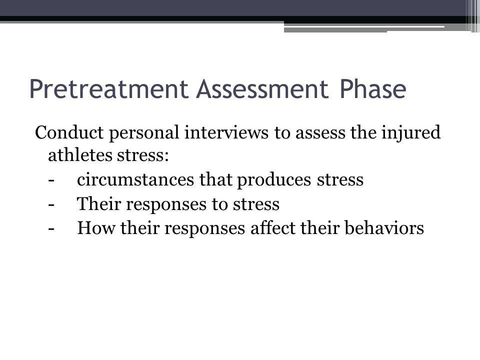 Pretreatment Assessment Phase Conduct personal interviews to assess the injured athletes stress: -circumstances that produces stress -Their responses to stress -How their responses affect their behaviors