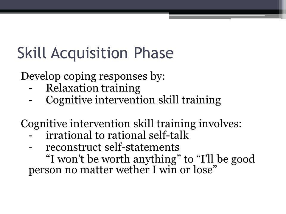 Skill Acquisition Phase Develop coping responses by: -Relaxation training -Cognitive intervention skill training Cognitive intervention skill training involves: -irrational to rational self-talk -reconstruct self-statements I wont be worth anything to Ill be good person no matter wether I win or lose