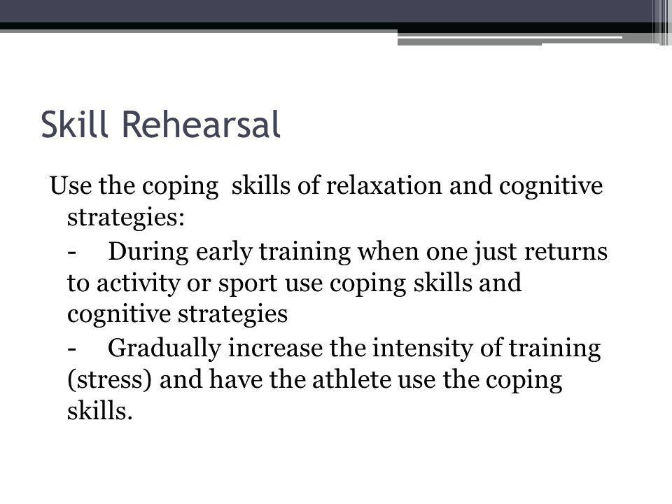 Skill Rehearsal Use the coping skills of relaxation and cognitive strategies: -During early training when one just returns to activity or sport use coping skills and cognitive strategies -Gradually increase the intensity of training (stress) and have the athlete use the coping skills.