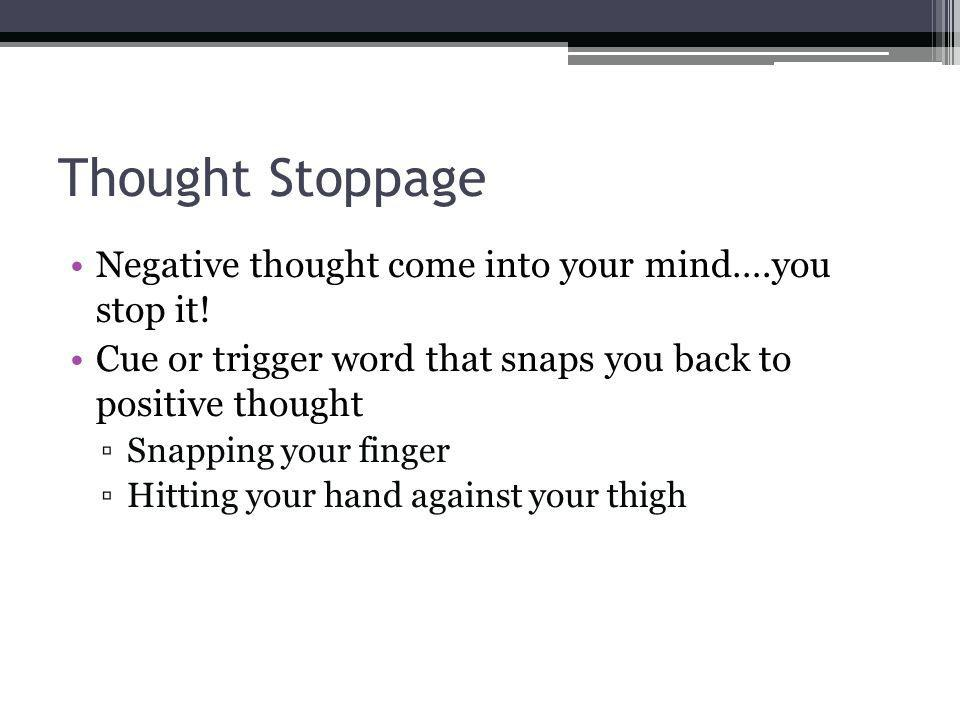 Thought Stoppage Negative thought come into your mind….you stop it.