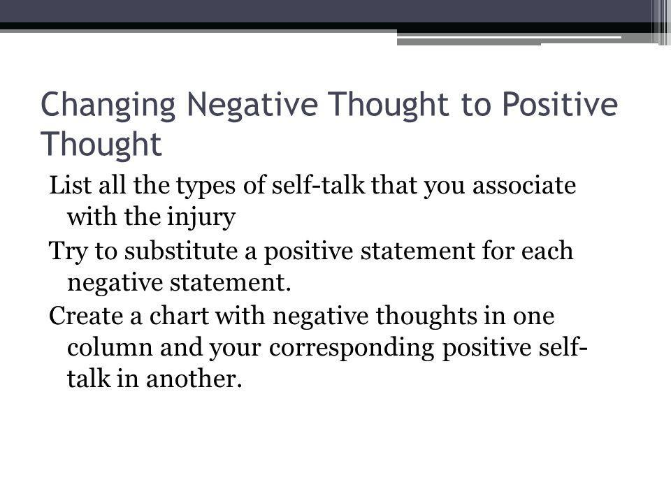 Changing Negative Thought to Positive Thought List all the types of self-talk that you associate with the injury Try to substitute a positive statement for each negative statement.