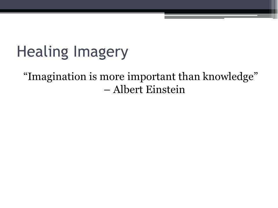 Healing Imagery Imagination is more important than knowledge – Albert Einstein