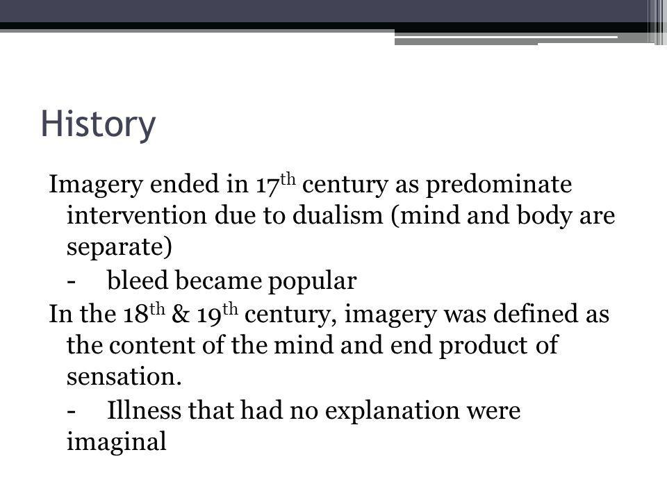 History Imagery ended in 17 th century as predominate intervention due to dualism (mind and body are separate) -bleed became popular In the 18 th & 19 th century, imagery was defined as the content of the mind and end product of sensation.