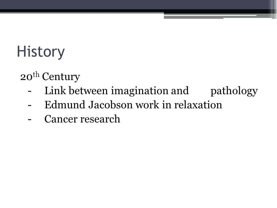 History 20 th Century -Link between imagination and pathology -Edmund Jacobson work in relaxation -Cancer research