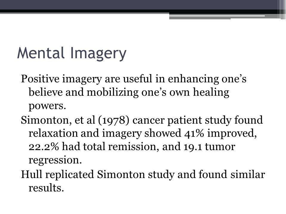 Mental Imagery Positive imagery are useful in enhancing ones believe and mobilizing ones own healing powers.