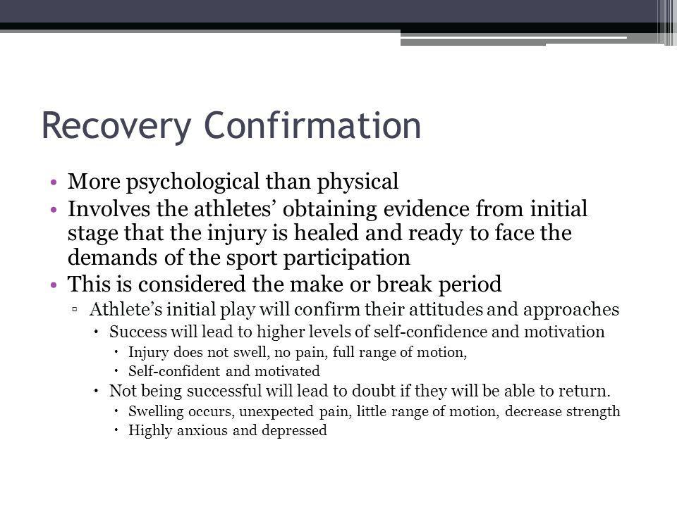 Recovery Confirmation More psychological than physical Involves the athletes obtaining evidence from initial stage that the injury is healed and ready to face the demands of the sport participation This is considered the make or break period Athletes initial play will confirm their attitudes and approaches Success will lead to higher levels of self-confidence and motivation Injury does not swell, no pain, full range of motion, Self-confident and motivated Not being successful will lead to doubt if they will be able to return.