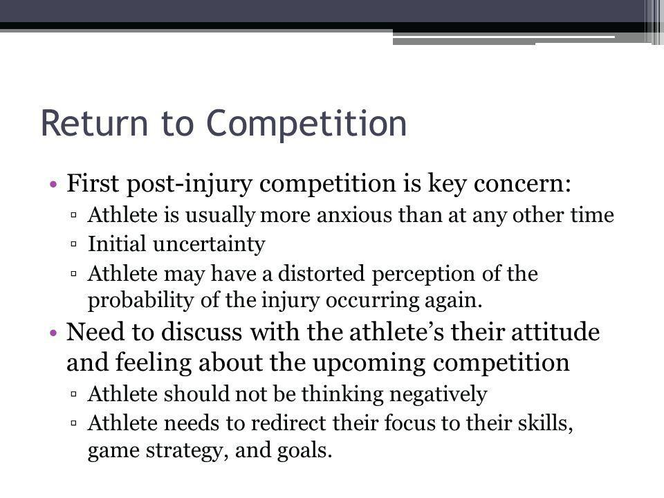 Return to Competition First post-injury competition is key concern: Athlete is usually more anxious than at any other time Initial uncertainty Athlete may have a distorted perception of the probability of the injury occurring again.