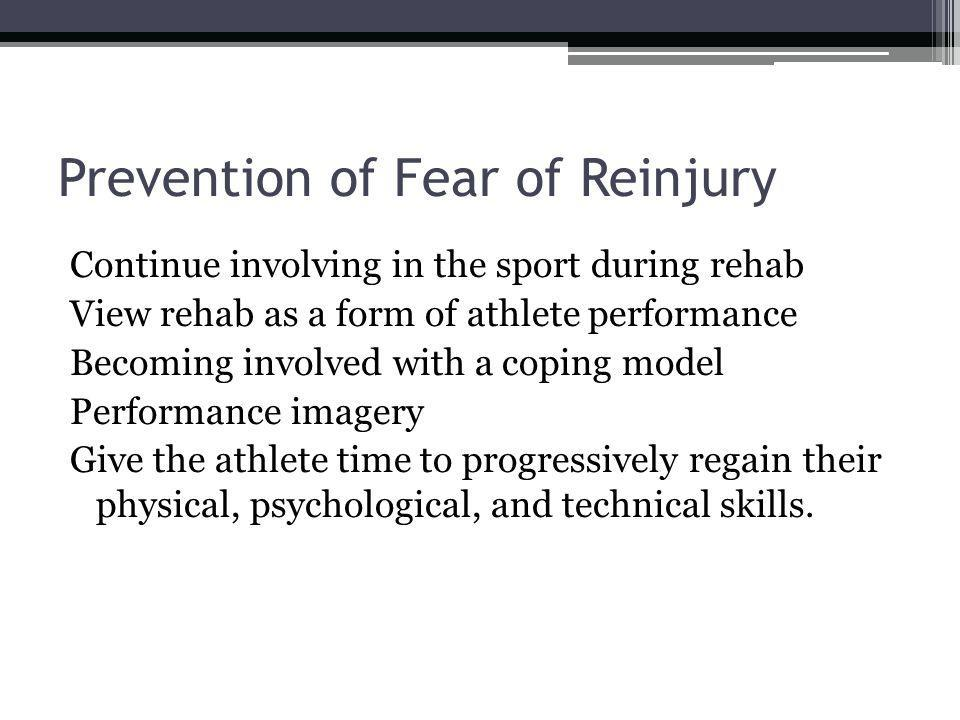 Prevention of Fear of Reinjury Continue involving in the sport during rehab View rehab as a form of athlete performance Becoming involved with a coping model Performance imagery Give the athlete time to progressively regain their physical, psychological, and technical skills.